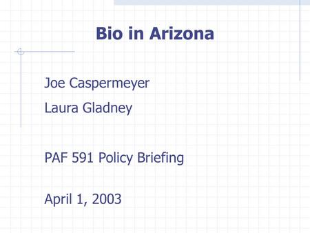 Bio in Arizona Joe Caspermeyer Laura Gladney PAF 591 Policy Briefing April 1, 2003.