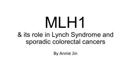 MLH1 & its role in Lynch Syndrome and sporadic colorectal cancers By Annie Jin.