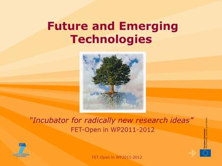 "FET-Open in WP2011-2012 Future and Emerging Technologies FET-Open in WP2011-2012 ""Incubator for radically new research ideas"""