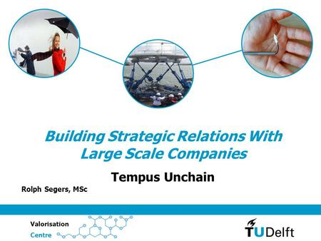 ValorisationCentre Building Strategic Relations With Large Scale Companies Tempus Unchain Rolph Segers, MSc.