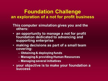 Foundation Challenge an exploration of a not for profit business This computer simulation gives you and the others: an opportunity to manage a not for.