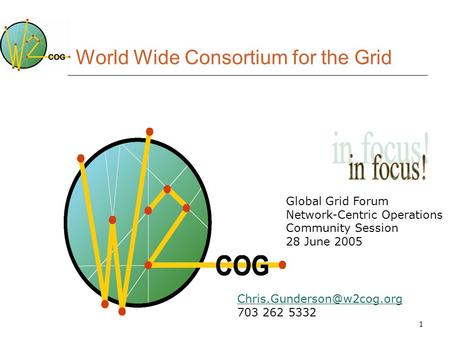 1 World Wide Consortium for the Grid Global Grid Forum Network-Centric Operations Community Session 28 June 2005 703 262 5332.