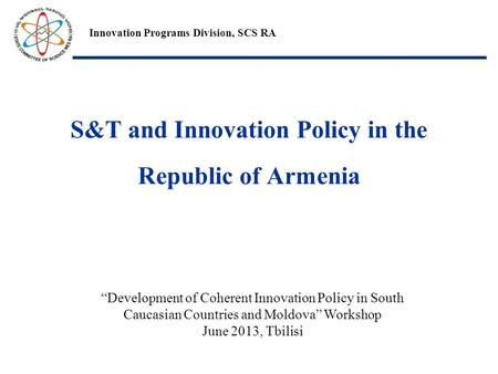 "S&T and Innovation Policy in the Republic of Armenia Innovation Programs Division, SCS RA ""Development of Coherent Innovation Policy in South Caucasian."