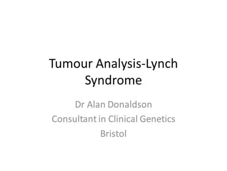 Tumour Analysis-Lynch Syndrome Dr Alan Donaldson Consultant in Clinical Genetics Bristol.