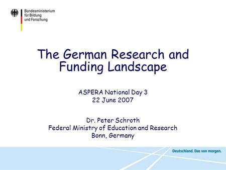 ASPERA National Day 3 22 June 2007 Dr. Peter Schroth Federal Ministry of Education and Research Bonn, Germany The German Research and Funding Landscape.