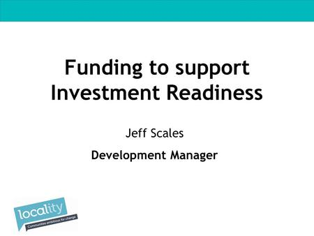 Funding to support Investment Readiness Jeff Scales Development Manager.