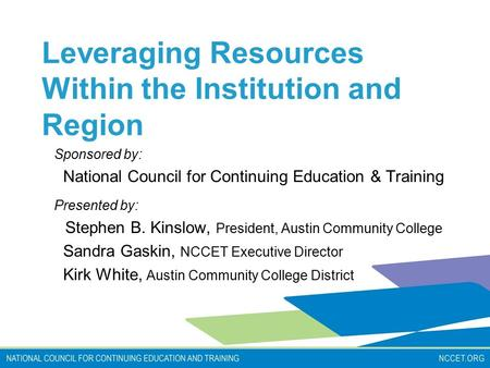 Leveraging Resources Within the Institution and Region Sponsored by: National Council for Continuing Education & Training Presented by: Stephen B. Kinslow,