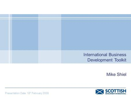 International Business Development Toolkit Presentation Date: 18 th February 2009 Mike Shiel.