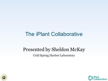 The iPlant Collaborative Presented by Sheldon McKay Cold Spring Harbor Laboratory.