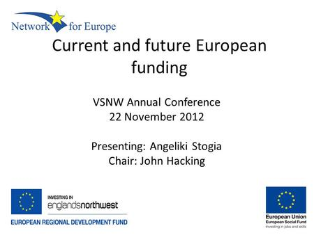 Current and future European funding VSNW Annual Conference 22 November 2012 Presenting: Angeliki Stogia Chair: John Hacking.
