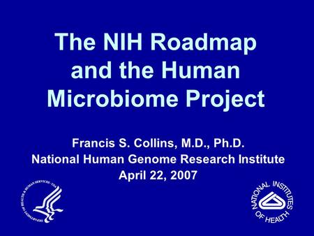 The NIH Roadmap and the Human Microbiome Project Francis S. Collins, M.D., Ph.D. National Human Genome Research Institute April 22, 2007.