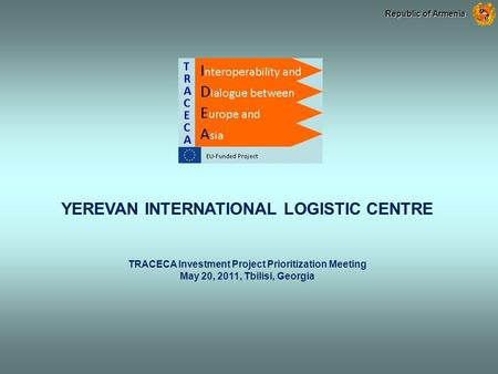 YEREVAN INTERNATIONAL LOGISTIC CENTRE TRACECA Investment Project Prioritization Meeting May 20, 2011, Tbilisi, Georgia Republic of Armenia.