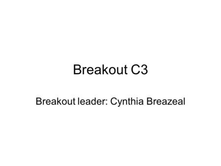 Breakout C3 Breakout leader: Cynthia Breazeal. What must researchers and NSF do to achieve measurable results Need to define metrics (technical perf,