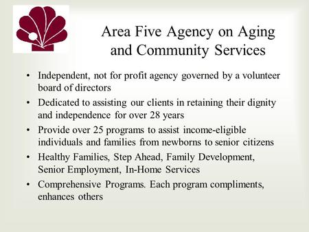 Area Five Agency on Aging and Community Services Independent, not for profit agency governed by a volunteer board of directors Dedicated to assisting our.