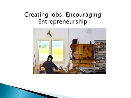 Creating Jobs: Encouraging Entrepreneurship.  Information ◦ Business Intelligence ◦ Business Plan  Technical/Moral Support ◦ SCORE, SBDCs, Peer Counselors.