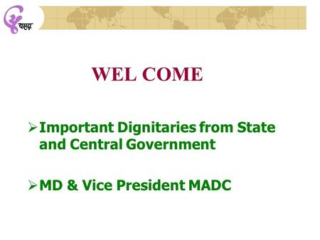 WEL COME  Important Dignitaries from State and Central Government  MD & Vice President MADC.