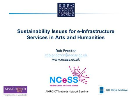 29th NovemberAHRC ICT Methods Network Seminar 1 Sustainability Issues for e-Infrastructure Services in Arts and Humanities Rob Procter