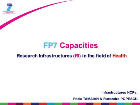 FP7 Capacities Research Infrastructures (RI) in the field of Health Research Infrastructures (RI) in the field of Health Infrastructures NCPs: Radu TAMAIAN.