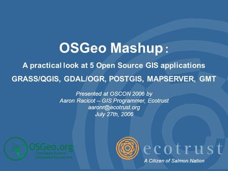 OSGeo Mashup : A practical look at 5 Open Source GIS applications GRASS/QGIS, GDAL/OGR, POSTGIS, MAPSERVER, GMT Presented at OSCON 2006 by Aaron Racicot.