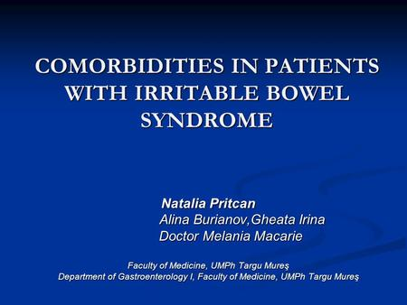COMORBIDITIES IN PATIENTS WITH IRRITABLE BOWEL SYNDROME Natalia Pritcan Alina Burianov,Gheata Irina Alina Burianov,Gheata Irina Doctor Melania Macarie.