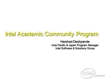 Harshad Deshpande Asia Pacific & Japan Program Manager Intel Software & Solutions Group Intel Academic Community Program.