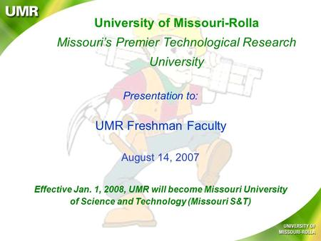 University of Missouri-Rolla Missouri's Premier Technological Research University Presentation to: UMR Freshman Faculty August 14, 2007 Effective Jan.