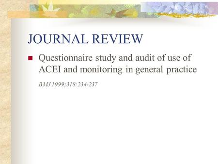 JOURNAL REVIEW Questionnaire study and audit of use of ACEI and monitoring in general practice BMJ 1999;318:234-237.