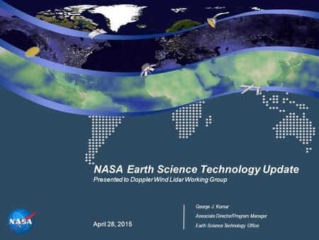 NASA Earth Science Technology Update Presented to Doppler Wind Lidar Working Group April 28, 2015 George J. Komar Associate Director/Program Manager Earth.