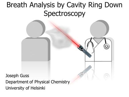 Breath Analysis by Cavity Ring Down Spectroscopy Joseph Guss Department of Physical Chemistry University of Helsinki.