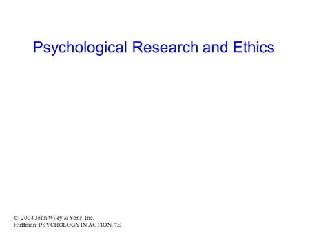 © 2004 John Wiley & Sons, Inc. Huffman: PSYCHOLOGY IN ACTION, 7E Psychological Research and Ethics.