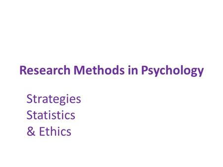 Research Methods in Psychology Strategies Statistics & Ethics.