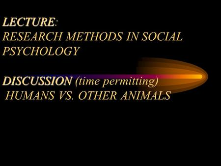 LECTURE DISCUSSION TODAY (9/17/02) LECTURE: RESEARCH METHODS IN SOCIAL PSYCHOLOGY DISCUSSION (time permitting) HUMANS VS. OTHER ANIMALS.