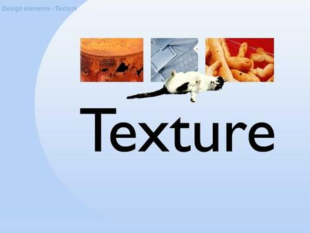 Design elements - Texture. About texture Design elements - Texture Texture is a quality experienced through touch, sight or hearing.