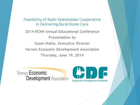 Feasibility of Multi-Stakeholder Cooperative in Delivering Rural Home Care 2014 NCHN Annual Educational Conference Presentation by Susan Noble, Executive.