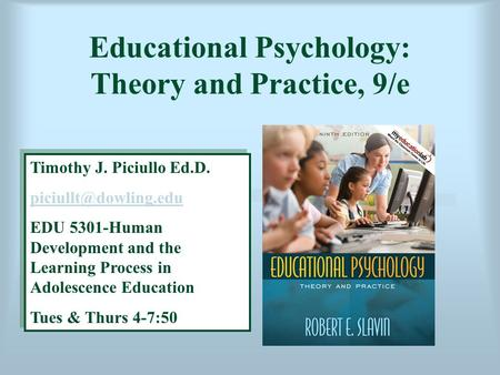 Educational Psychology: Theory and Practice, 9/e Timothy J. Piciullo Ed.D. EDU 5301-Human Development and the Learning Process in.