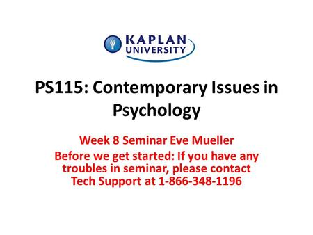 PS115: Contemporary Issues in Psychology Week 8 Seminar Eve Mueller Before we get started: If you have any troubles in seminar, please contact Tech Support.