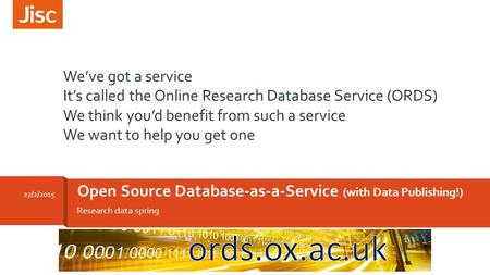 Research data spring Open Source Database-as-a-Service (with Data Publishing!) 27/2/2015 We've got a service It's called the Online Research Database Service.