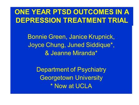ONE YEAR PTSD OUTCOMES IN A DEPRESSION TREATMENT TRIAL Bonnie Green, Janice Krupnick, Joyce Chung, Juned Siddique*, & Jeanne Miranda* Department of Psychiatry.