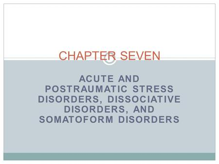 ACUTE AND POSTRAUMATIC STRESS DISORDERS, DISSOCIATIVE DISORDERS, AND SOMATOFORM DISORDERS CHAPTER SEVEN.