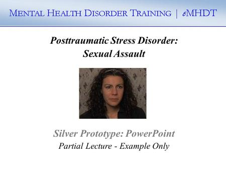 Posttraumatic Stress Disorder: Sexual Assault Silver Prototype: PowerPoint Partial Lecture - Example Only.