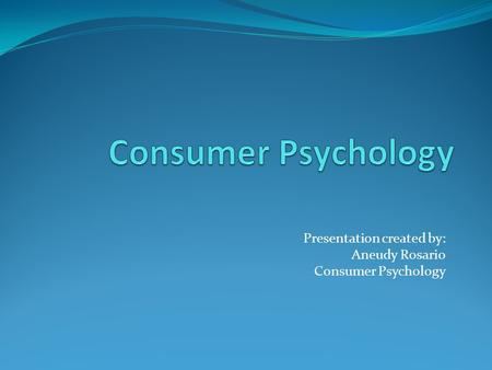 Presentation created by: Aneudy Rosario Consumer Psychology.