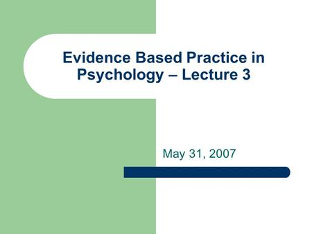 Evidence Based Practice in Psychology – Lecture 3 May 31, 2007.