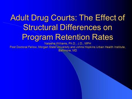 Adult Drug Courts: The Effect of Structural Differences on Program Retention Rates Natasha Williams, Ph.D., J.D., MPH Post Doctoral Fellow, Morgan State.