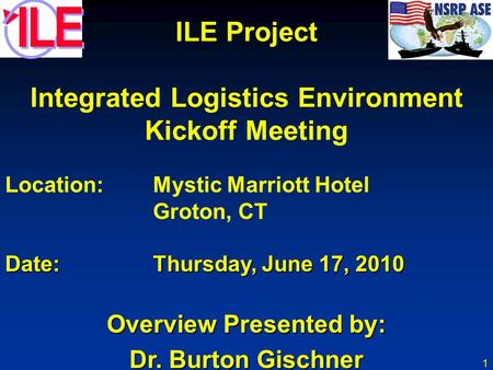 1 ILE Project Integrated Logistics Environment Kickoff Meeting Location:Mystic Marriott Hotel Groton, CT Date:Thursday, June 17, 2010 Overview Presented.