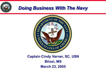 Doing Business With The Navy Captain Cindy Varner, SC, USN Biloxi, MS March 23, 2005.