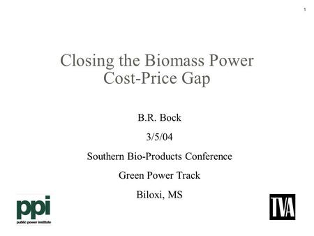 1 Closing the Biomass Power Cost-Price Gap B.R. Bock 3/5/04 Southern Bio-Products Conference Green Power Track Biloxi, MS.