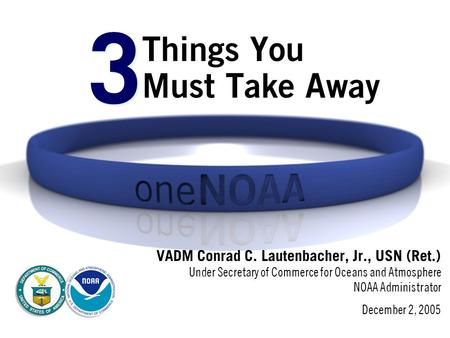 Things You Must Take Away VADM Conrad C. Lautenbacher, Jr., USN (Ret.) Under Secretary of Commerce for Oceans and Atmosphere NOAA Administrator December.