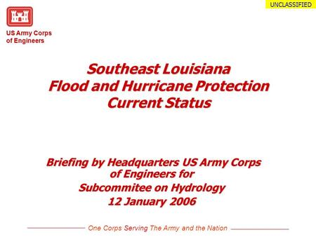US Army Corps of Engineers One Corps Serving The Army and the Nation UNCLASSIFIED Southeast Louisiana Flood and Hurricane Protection Current Status Briefing.