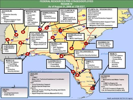 FEDERAL RESOURCES PRE-STAGED/DEPLOYED REGION IV As of August 31, 2008 at 1700 EDT TAMPA, FL DHS: Protective Security Advisor BIRMINGHAM, AL DHS: Protective.