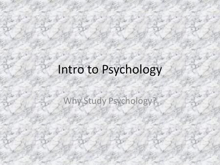 Intro to Psychology Why Study Psychology?. I. Why Study Psychology? A. Introduction – 1. Physiological needs Having to do with an organism's physical.
